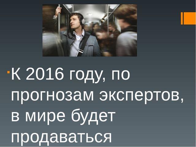К 2016 году, по прогнозам экспертов, в мире будет продаваться наушников на су...