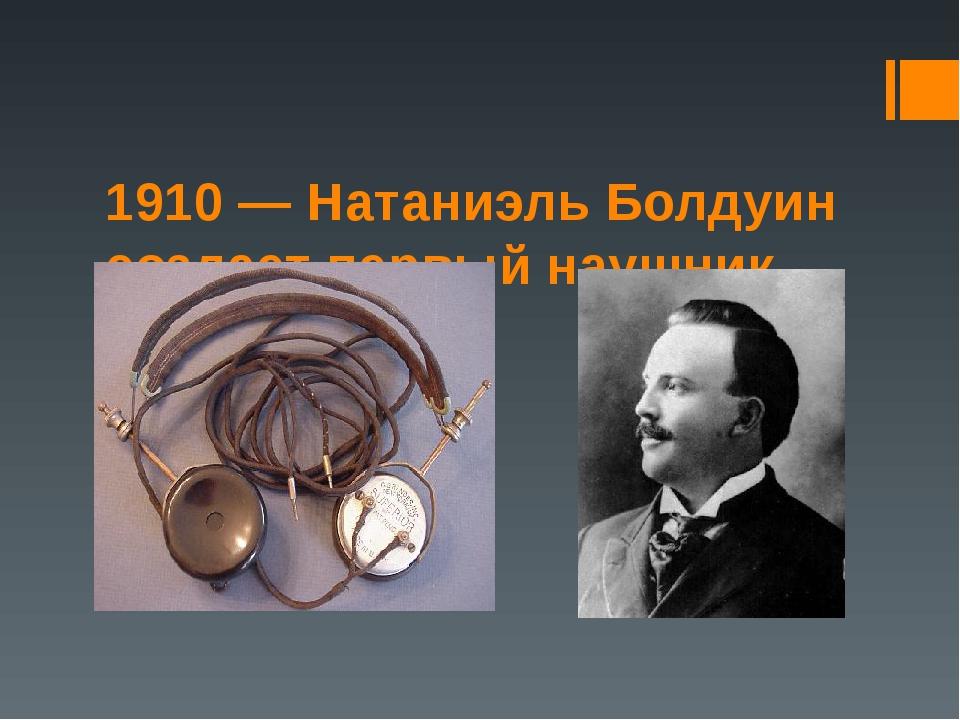 1910 — Натаниэль Болдуин создает первый наушник