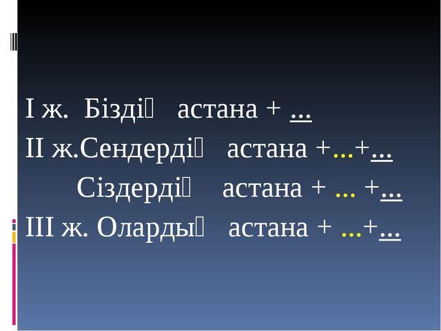 І ж. Біздің астана + ... ІІ ж.Сендердің астана +...+... Сіздердің астана + .....