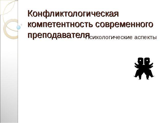 Конфликтологическая компетентность современного преподавателя Психологические...