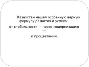 Казахстан нашел особенную верную формулу развития и успеха: от стабильности