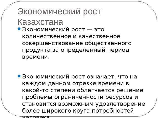 Экономический рост Казахстана Экономический рост — это количественное и качес...