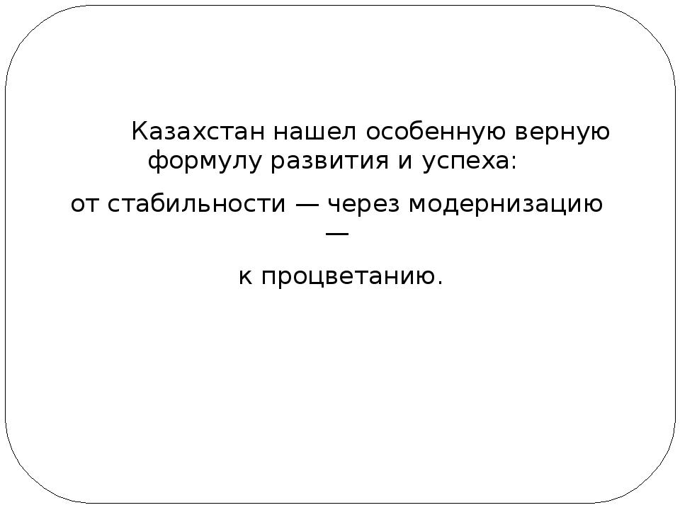 Казахстан нашел особенную верную формулу развития и успеха: от стабильности...