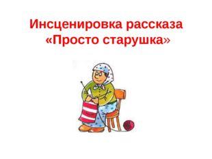 Инсценировка рассказа «Просто старушка»