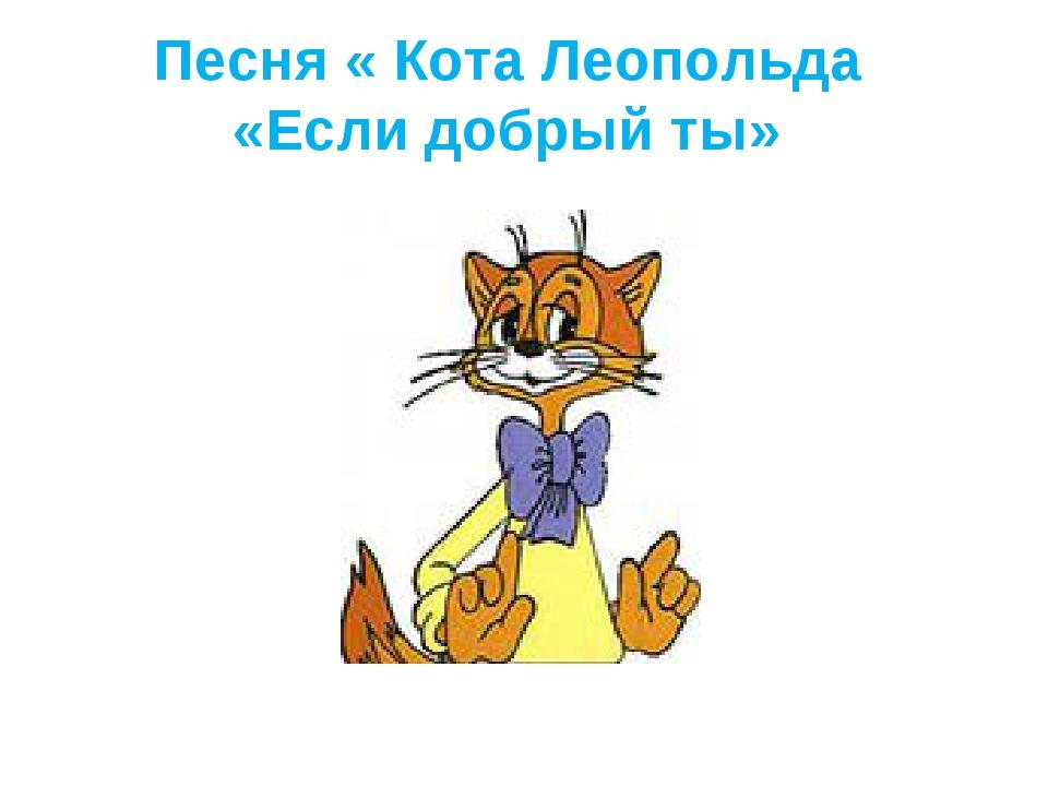 Песня « Кота Леопольда «Если добрый ты»