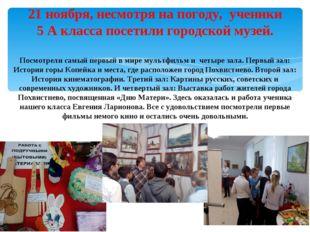 21 ноября, несмотря на погоду, ученики 5 А класса посетили городской музей. П