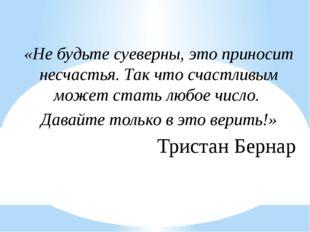 «Не будьте суеверны, это приносит несчастья. Так что счастливым может стать л