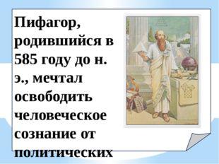 Пифагор, родившийся в 585 году до н. э., мечтал освободить человеческое созн