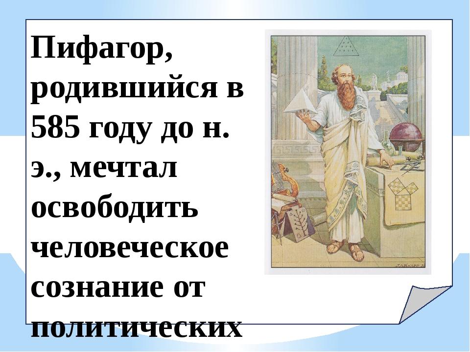 Пифагор, родившийся в 585 году до н. э., мечтал освободить человеческое созн...