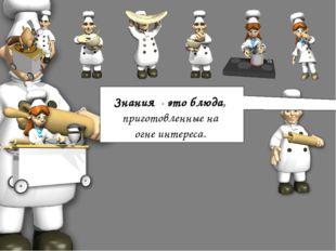 Знания - это блюда, приготовленные на огне интереса.