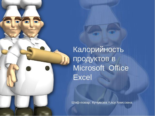 Шеф-повар: Кучумова Алсу Анисовна Калорийность продуктов в Microsoft Office E...