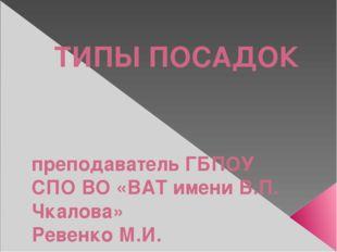 ТИПЫ ПОСАДОК преподаватель ГБПОУ СПО ВО «ВАТ имени В.П. Чкалова» Ревенко М.И.