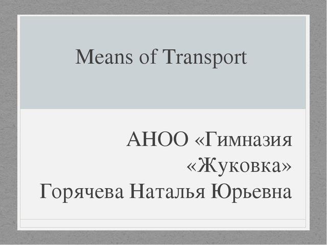 Means of Transport АНОО «Гимназия «Жуковка» Горячева Наталья Юрьевна