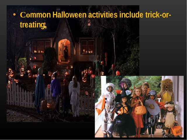 Common Halloween activities include trick-or-treating,