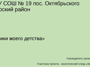 МБОУ СОШ № 19 пос. Октябрьского Северский район «Родники моего детства» Руков