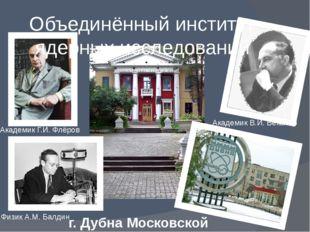 Объединённый институт ядерных исследований г. Дубна Московской области Академ
