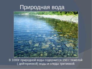 Природная вода В 1000г природной воды содержится 150 г тяжёлой ( дейтериевой)
