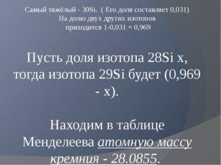 Самый тяжёлый -30Si. ( Его доля составляет 0,031) На долю двух других изото
