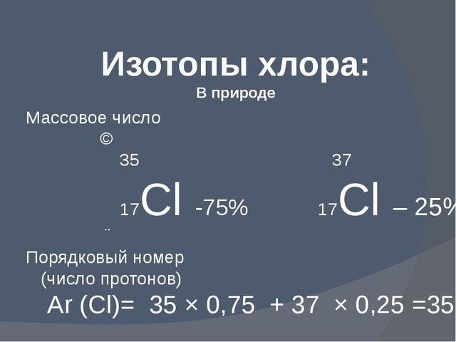 Изотопы хлора: В природе Массовое число ↘ 35 37 17Cl -75% 17Cl – 25% ↗ Порядк...
