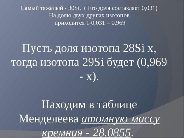 Самый тяжёлый -30Si. ( Его доля составляет 0,031) На долю двух других изото...