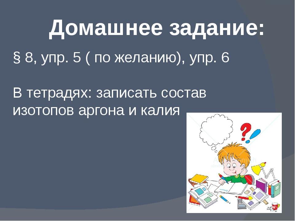 Домашнее задание: § 8, упр. 5 ( по желанию), упр. 6 В тетрадях: записать сост...