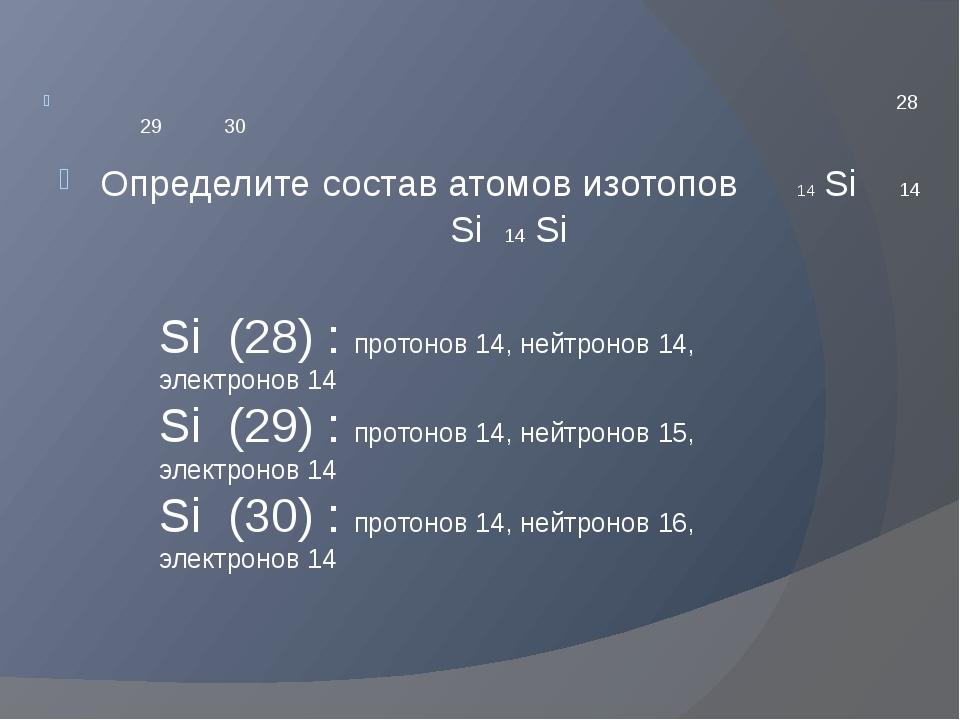 Si (28) : протонов 14, нейтронов 14, электронов 14 Si (29) : протонов 14, ней...