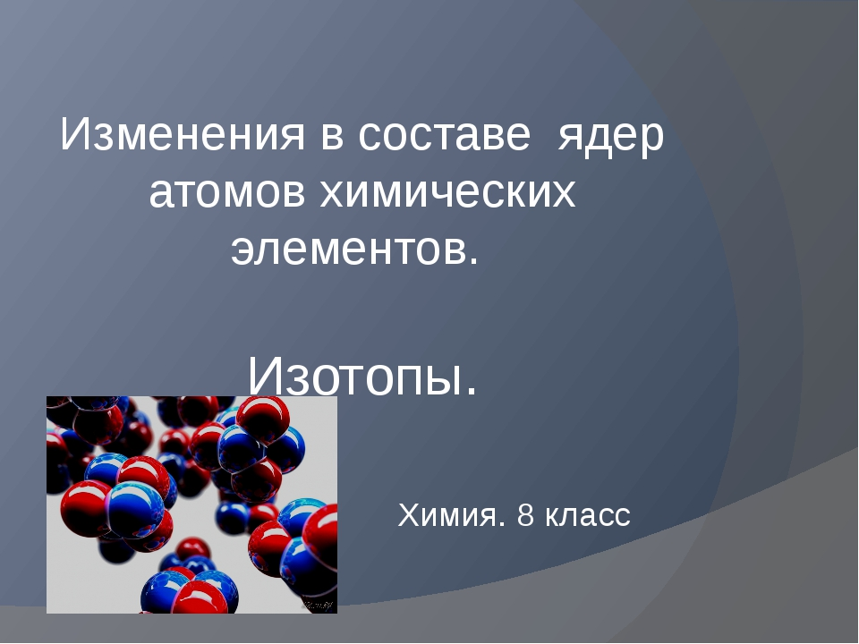 Изменения в составе ядер атомов химических элементов. Изотопы. Химия. 8 класс