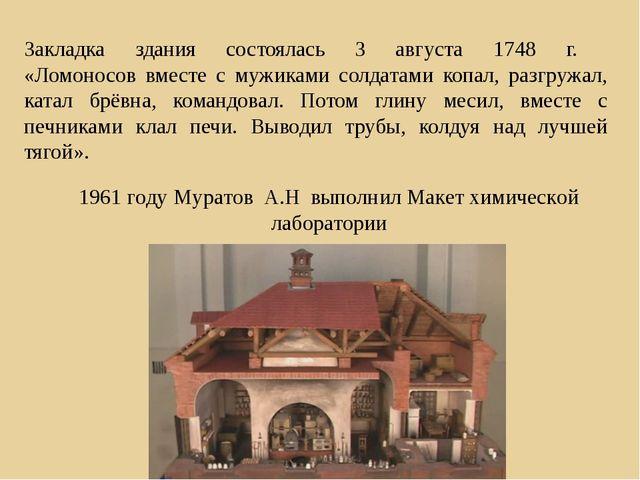 Закладка здания состоялась 3 августа 1748 г. «Ломоносов вместе с мужиками сол...