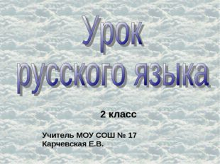 2 класс Учитель МОУ СОШ № 17 Карчевская Е.В.