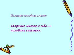 Польская пословица гласит: «Хорошее мнение о себе — половина счастья».