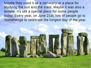 Maybe they used it as a cemetery or a place for studying the sun and the star