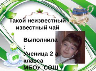 Такой неизвестный известный чай Выполнила: Ученица 2 а класса МБОУ СОШ 122 Па