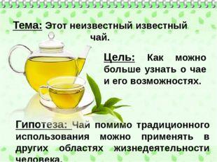 Гипотеза: Чай помимо традиционного использования можно применять в дру