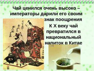 Чай ценился очень высоко – императоры дарили его своим сановникам в знак поощ