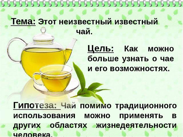 Гипотеза: Чай помимо традиционного использования можно применять в дру...