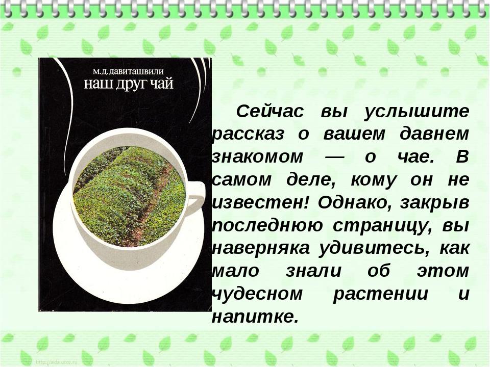 Сейчас вы услышите рассказ о вашем давнем знакомом — о чае. В самом деле, ко...