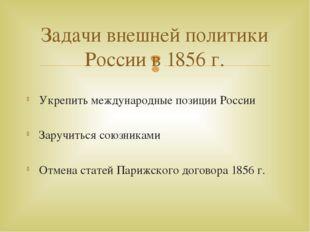 Укрепить международные позиции России Заручиться союзниками Отмена статей Пар
