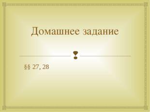 Домашнее задание §§ 27, 28 