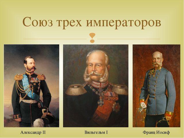 Союз трех императоров Александр II Вильгельм I Франц Иосиф 