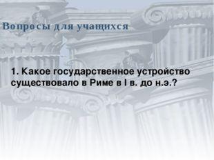 Вопросы для учащихся 1. Какое государственное устройство существовало в Риме