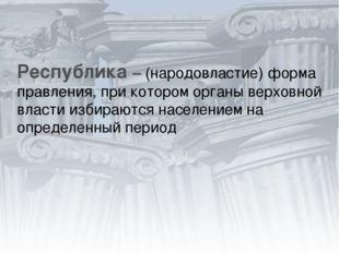 Республика – (народовластие) форма правления, при котором органы верховной вл