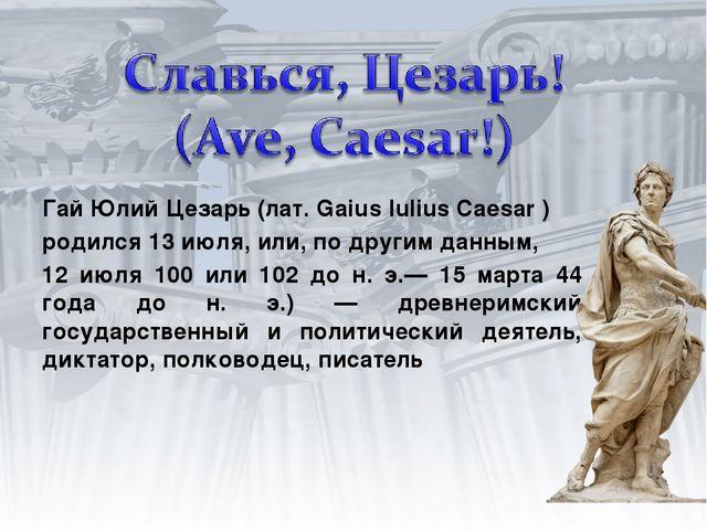 Гай Юлий Цезарь (лат. Gaius Iulius Caesar ) родился 13 июля, или, по другим д...