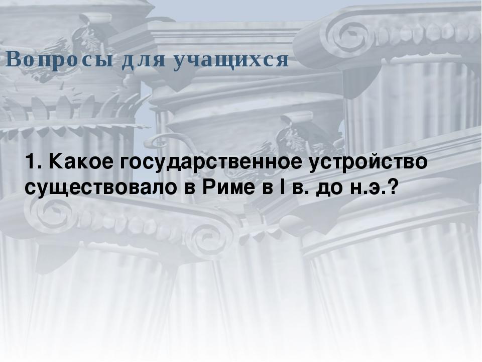 Вопросы для учащихся 1. Какое государственное устройство существовало в Риме...