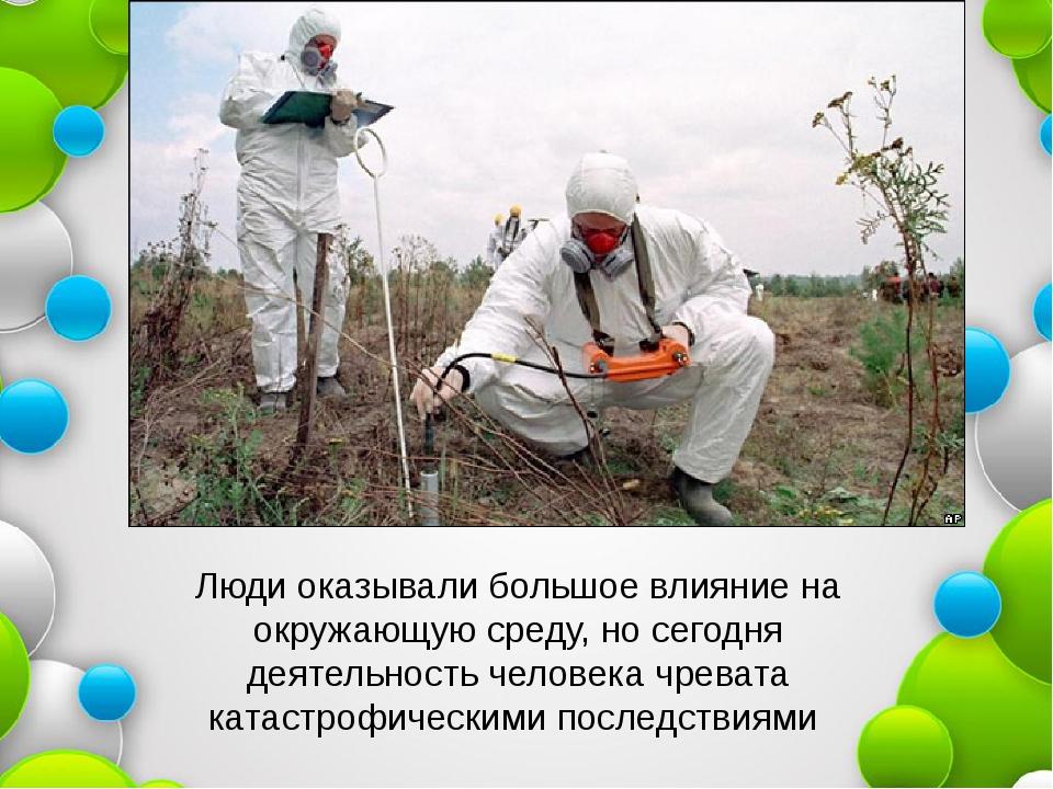 Люди оказывали большое влияние на окружающую среду, но сегодня деятельность ч...