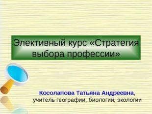 Элективный курс «Стратегия выбора профессии» Косолапова Татьяна Андреевна, уч
