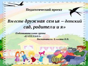 Педагогический проект Вместе дружная семья – детский сад, родители и я» Подго