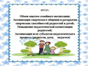 ИТОГ: Обмен опытом семейного воспитания; Активизация творческого общения и р
