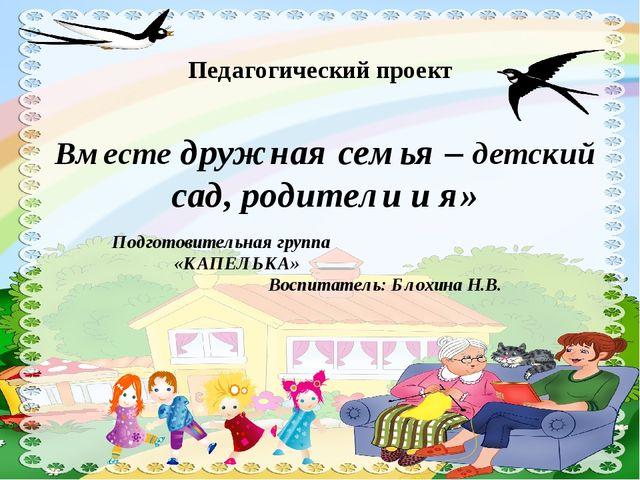Педагогический проект Вместе дружная семья – детский сад, родители и я» Подго...
