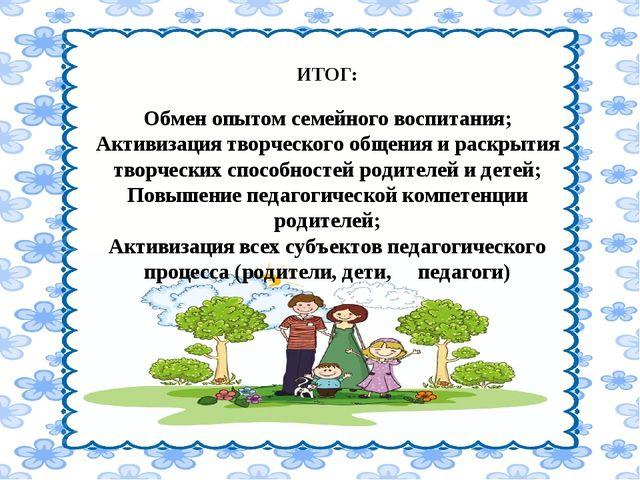 ИТОГ: Обмен опытом семейного воспитания; Активизация творческого общения и р...