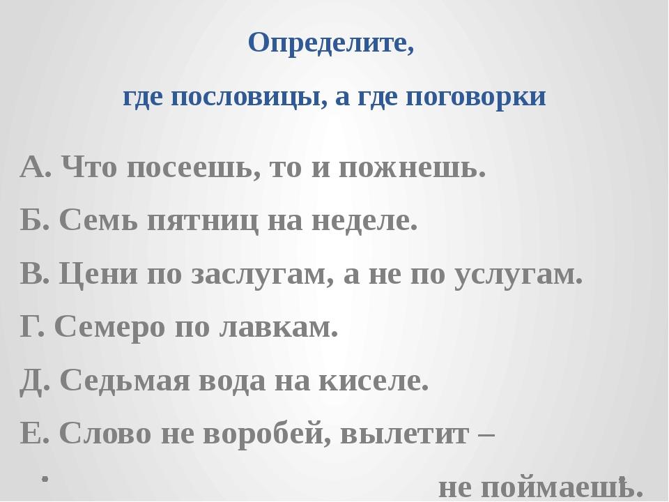 Определите, где пословицы, а где поговорки А. Что посеешь, то и пожнешь. Б. С...